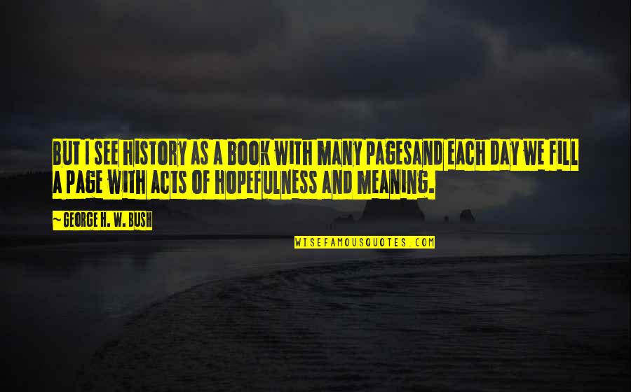George H W Bush Quotes By George H. W. Bush: But I see history as a book with