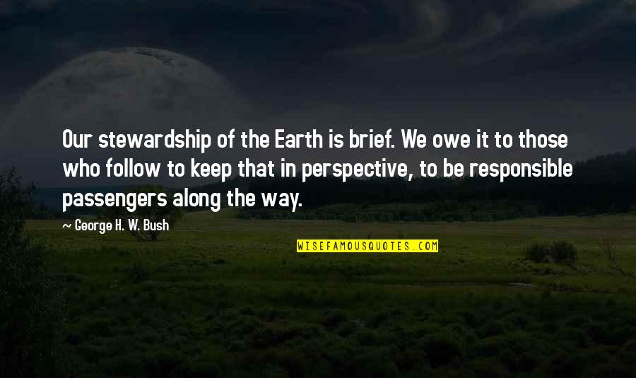 George H W Bush Quotes By George H. W. Bush: Our stewardship of the Earth is brief. We