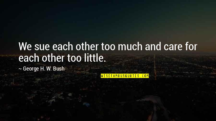 George H W Bush Quotes By George H. W. Bush: We sue each other too much and care