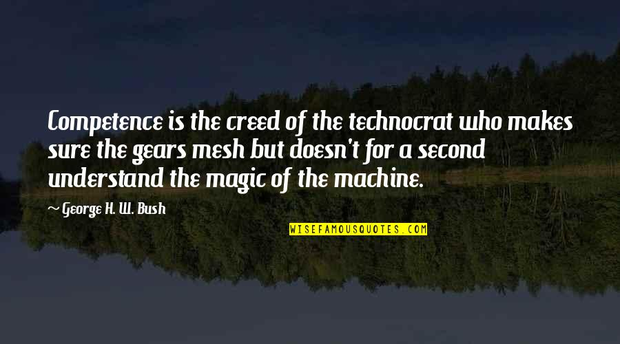 George H W Bush Quotes By George H. W. Bush: Competence is the creed of the technocrat who