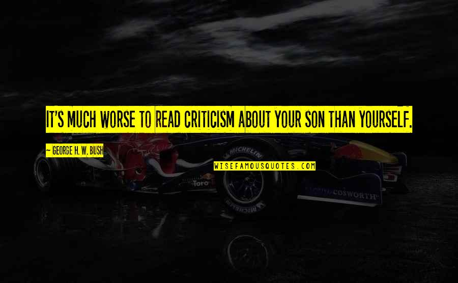George H W Bush Quotes By George H. W. Bush: It's much worse to read criticism about your