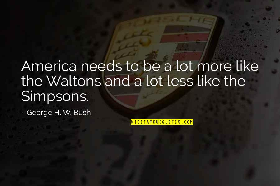 George H W Bush Quotes By George H. W. Bush: America needs to be a lot more like
