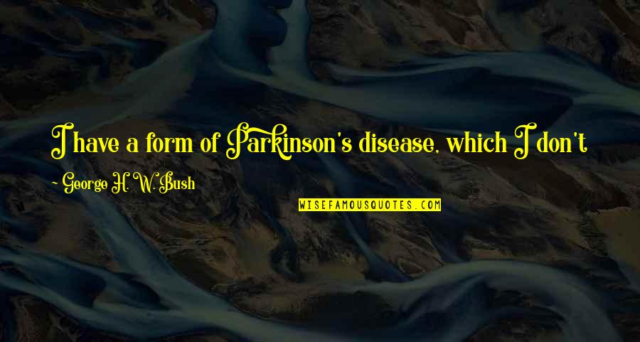 George H W Bush Quotes By George H. W. Bush: I have a form of Parkinson's disease, which