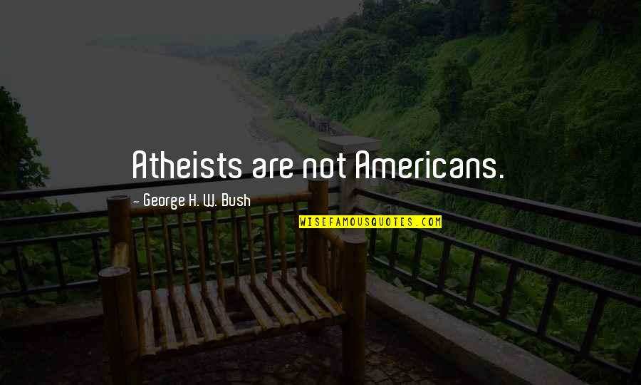 George H W Bush Quotes By George H. W. Bush: Atheists are not Americans.