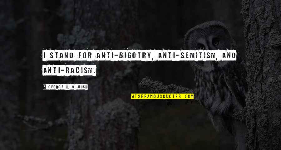 George H W Bush Quotes By George H. W. Bush: I stand for anti-bigotry, anti-Semitism, and anti-racism.