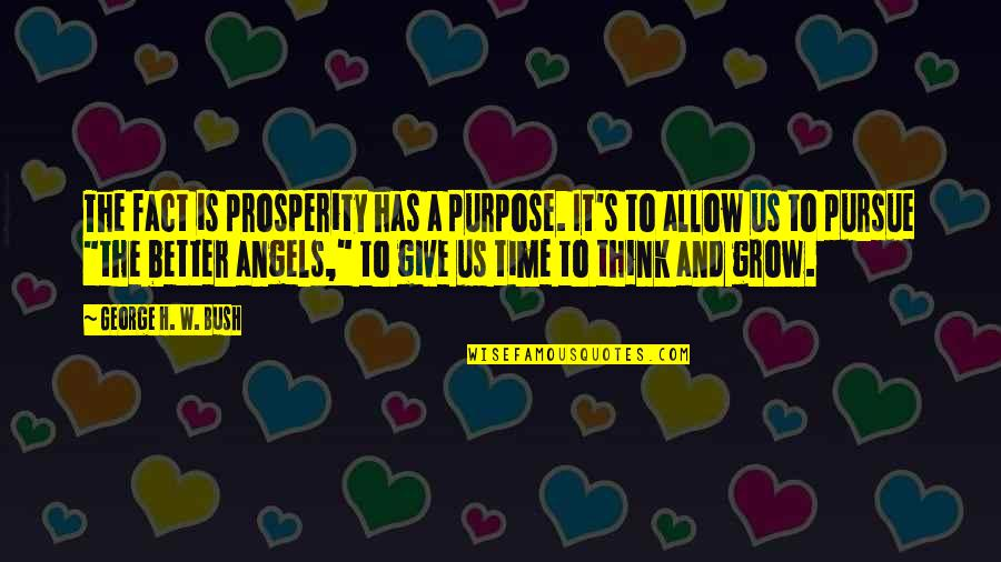 George H W Bush Quotes By George H. W. Bush: The fact is prosperity has a purpose. It's