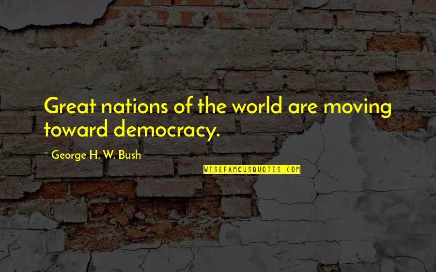 George H W Bush Quotes By George H. W. Bush: Great nations of the world are moving toward