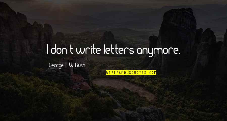 George H W Bush Quotes By George H. W. Bush: I don't write letters anymore.