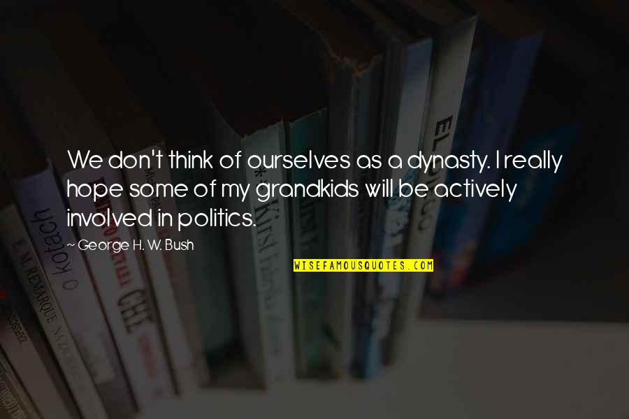 George H W Bush Quotes By George H. W. Bush: We don't think of ourselves as a dynasty.