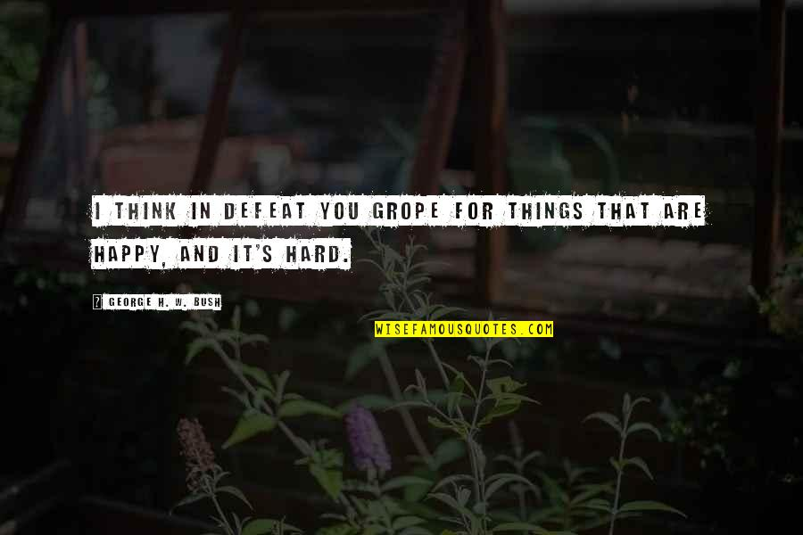 George H W Bush Quotes By George H. W. Bush: I think in defeat you grope for things