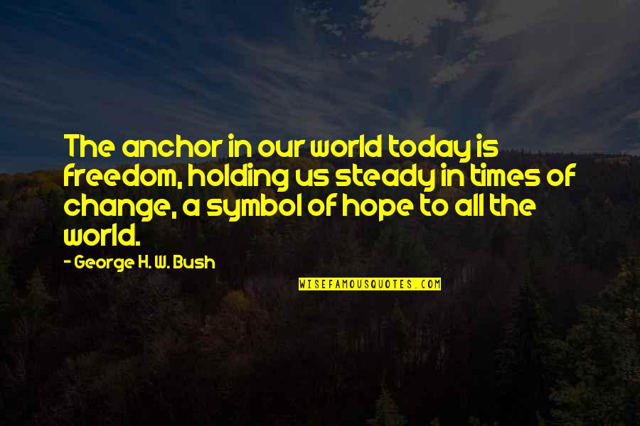George H W Bush Quotes By George H. W. Bush: The anchor in our world today is freedom,