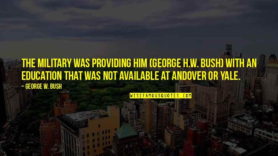 George H W Bush Quotes By George W. Bush: The military was providing him (George H.W. Bush)
