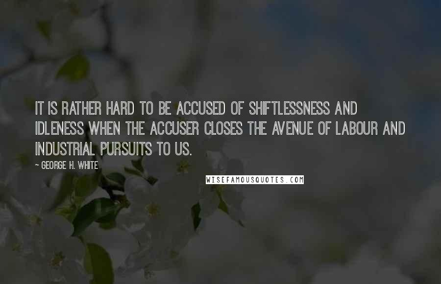 George H. White quotes: It is rather hard to be accused of shiftlessness and idleness when the accuser closes the avenue of labour and industrial pursuits to us.
