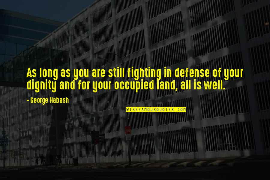 George Habash Quotes By George Habash: As long as you are still fighting in