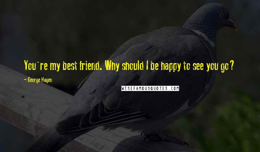 George Hagen quotes: You're my best friend. Why should I be happy to see you go?