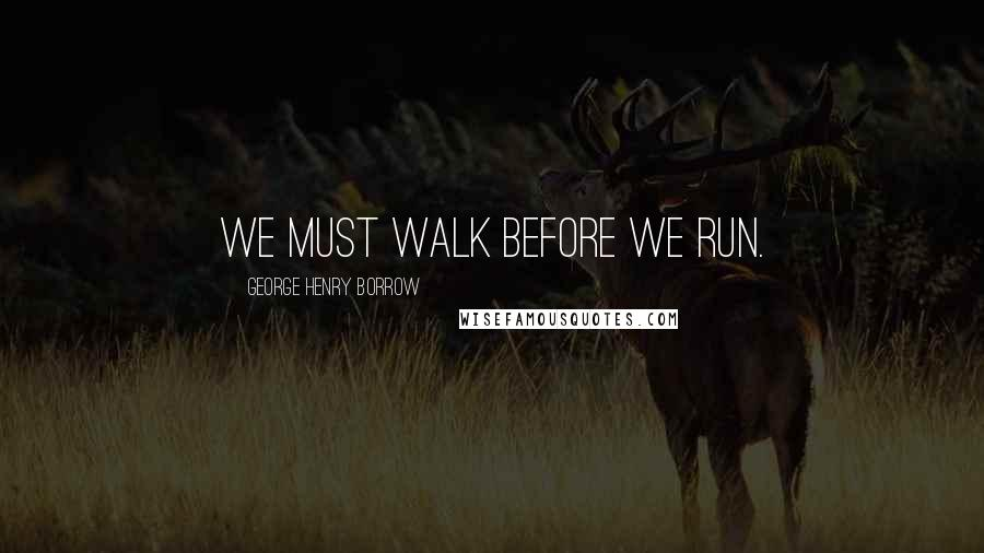 George Henry Borrow quotes: We must walk before we run.