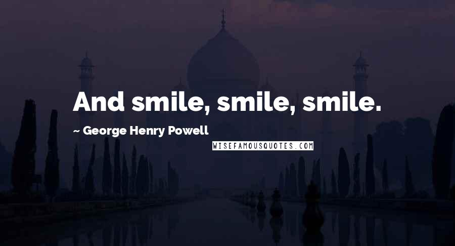 George Henry Powell quotes: And smile, smile, smile.