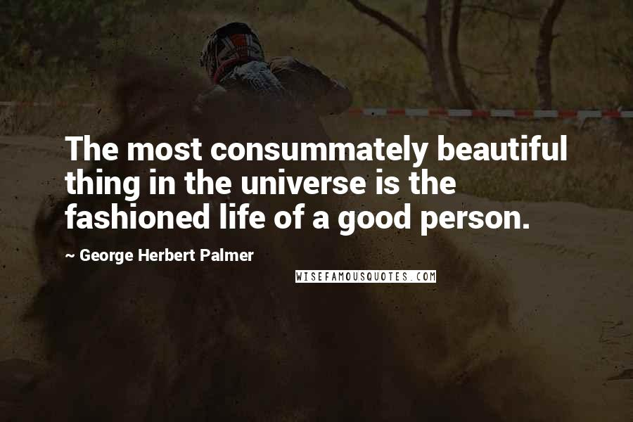 George Herbert Palmer quotes: The most consummately beautiful thing in the universe is the fashioned life of a good person.