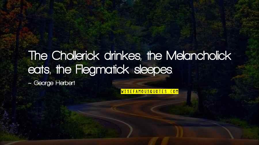 George Herbert Quotes By George Herbert: The Chollerick drinkes, the Melancholick eats, the Flegmatick