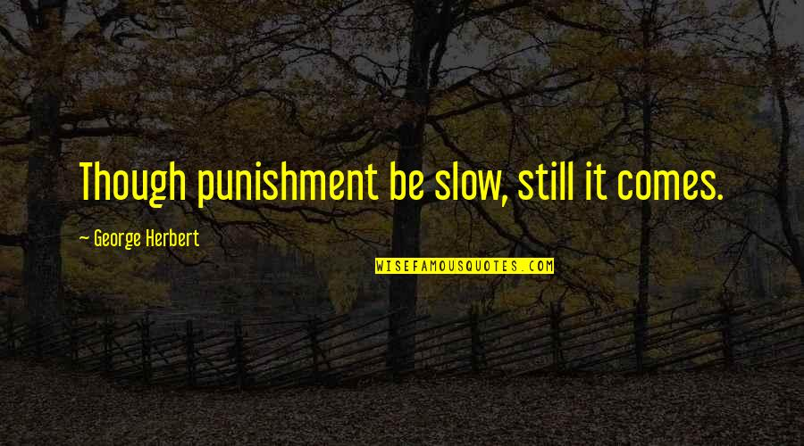 George Herbert Quotes By George Herbert: Though punishment be slow, still it comes.
