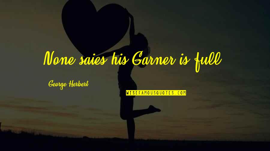 George Herbert Quotes By George Herbert: None saies his Garner is full.
