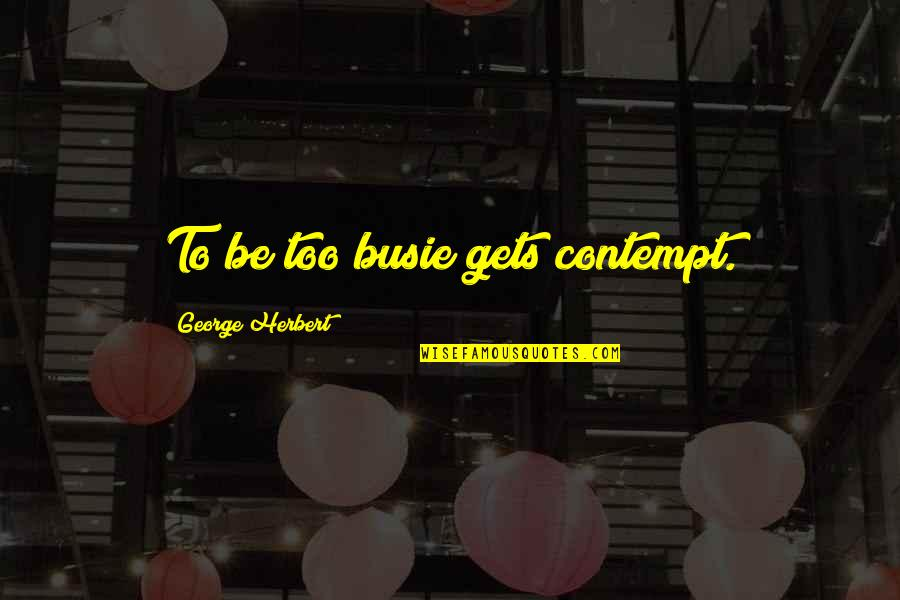 George Herbert Quotes By George Herbert: To be too busie gets contempt.