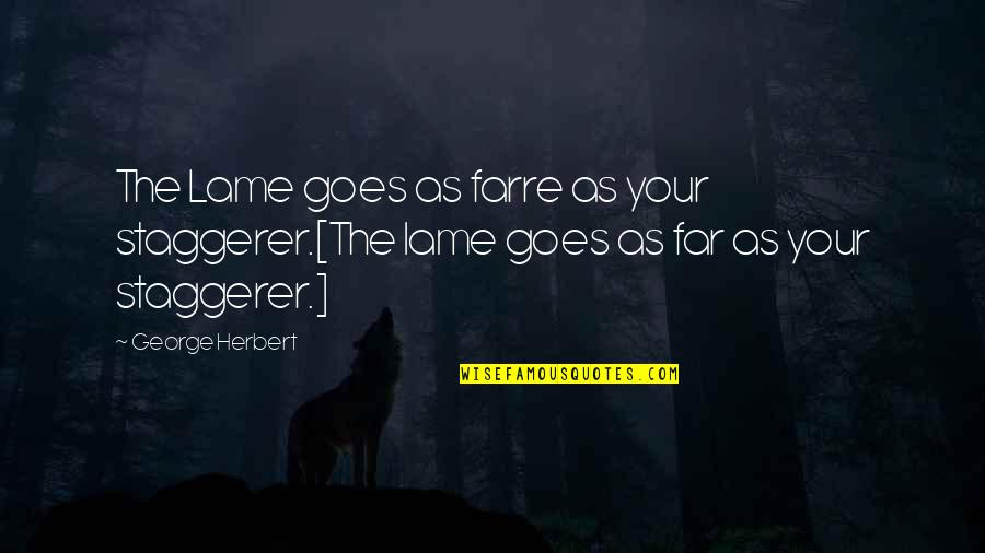 George Herbert Quotes By George Herbert: The Lame goes as farre as your staggerer.[The