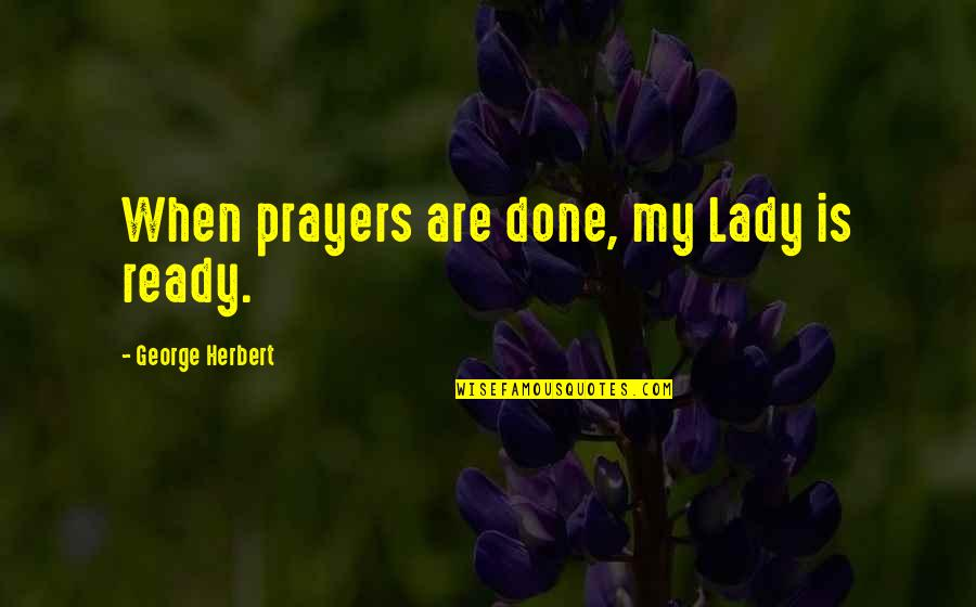 George Herbert Quotes By George Herbert: When prayers are done, my Lady is ready.