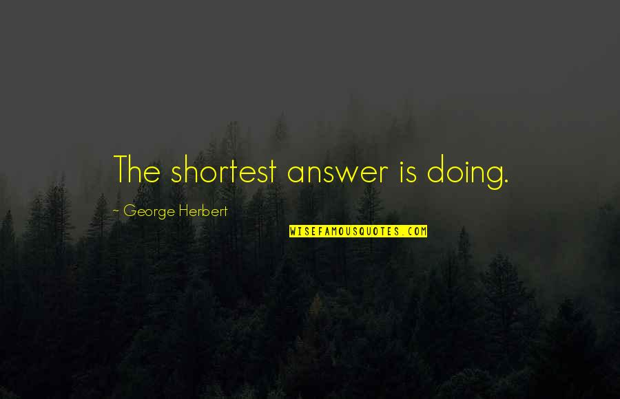 George Herbert Quotes By George Herbert: The shortest answer is doing.