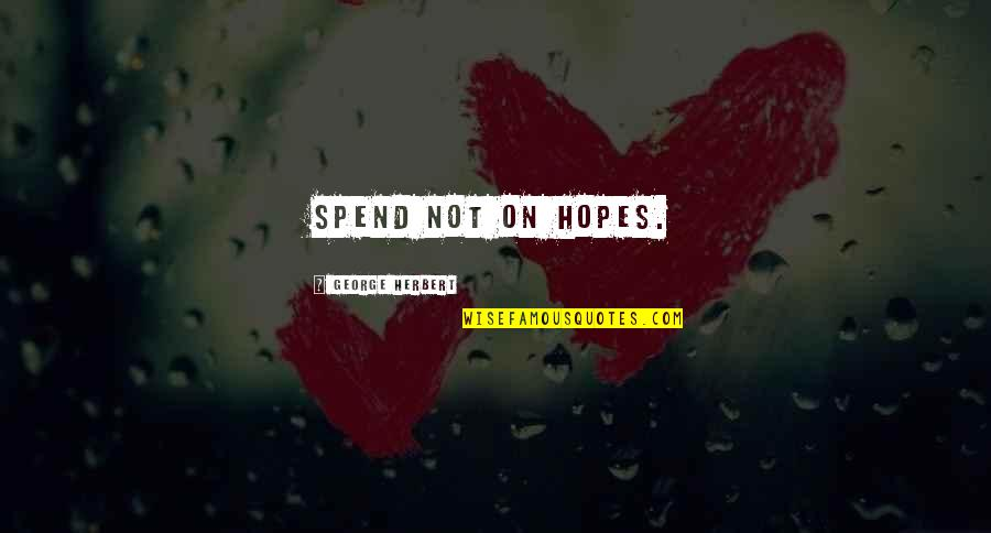 George Herbert Quotes By George Herbert: Spend not on hopes.
