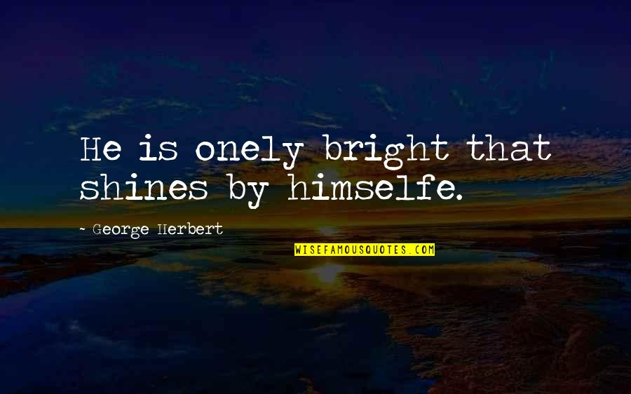 George Herbert Quotes By George Herbert: He is onely bright that shines by himselfe.