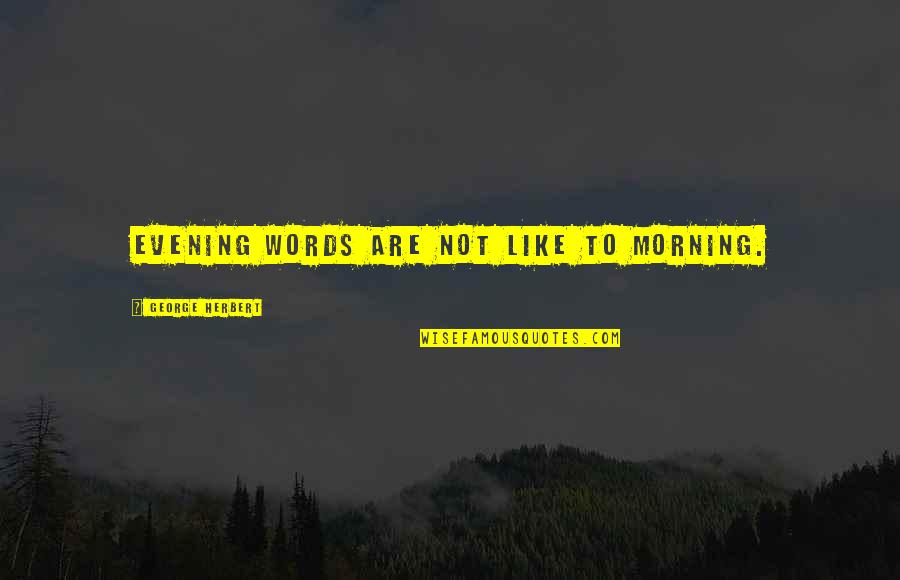 George Herbert Quotes By George Herbert: Evening words are not like to morning.