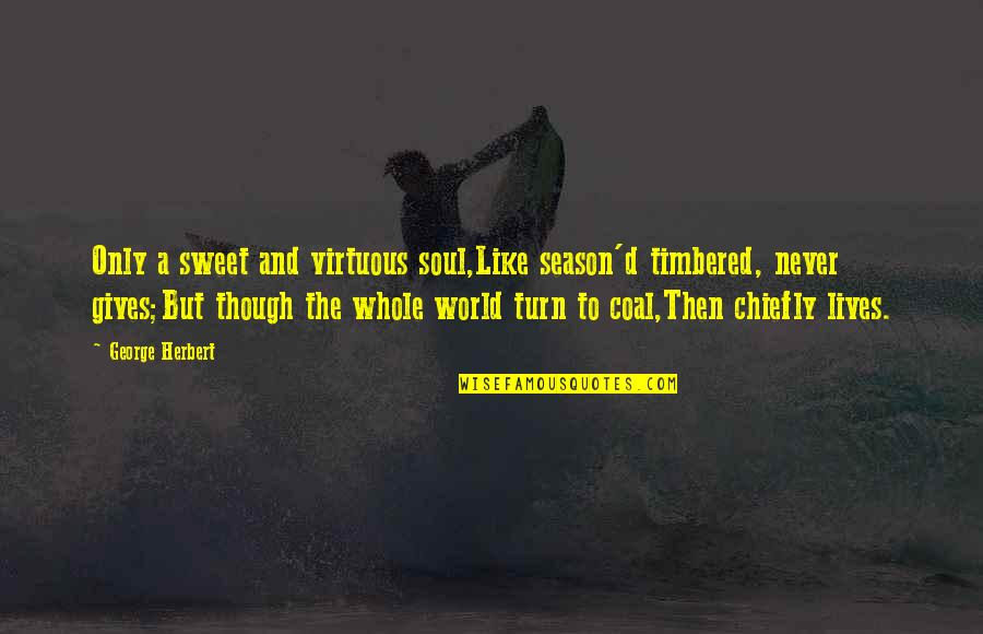 George Herbert Quotes By George Herbert: Only a sweet and virtuous soul,Like season'd timbered,