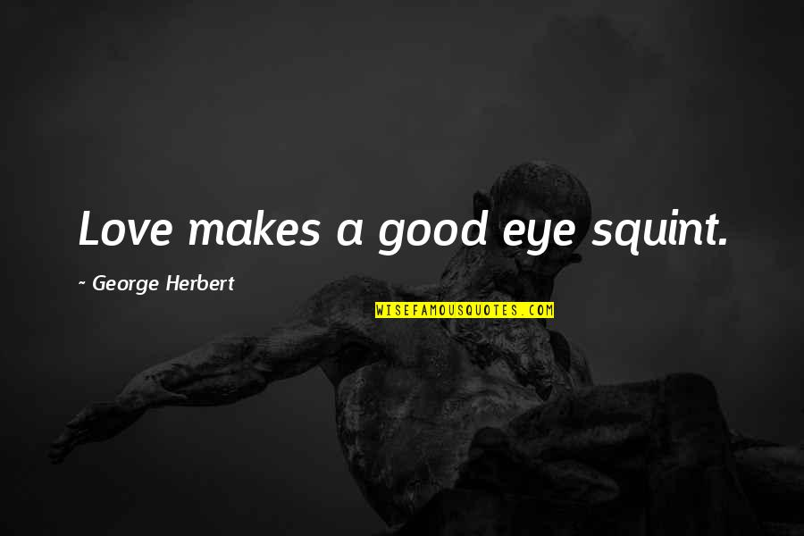George Herbert Quotes By George Herbert: Love makes a good eye squint.