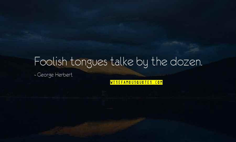 George Herbert Quotes By George Herbert: Foolish tongues talke by the dozen.