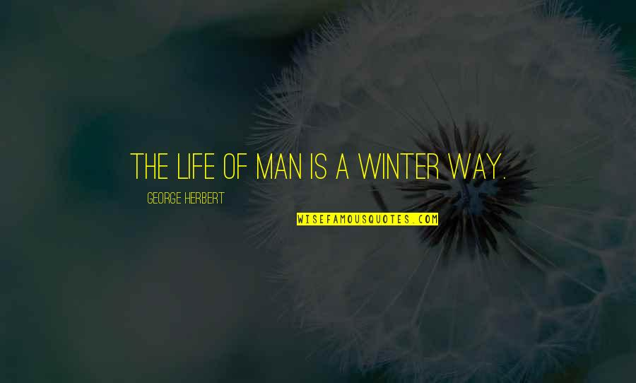 George Herbert Quotes By George Herbert: The life of man is a winter way.
