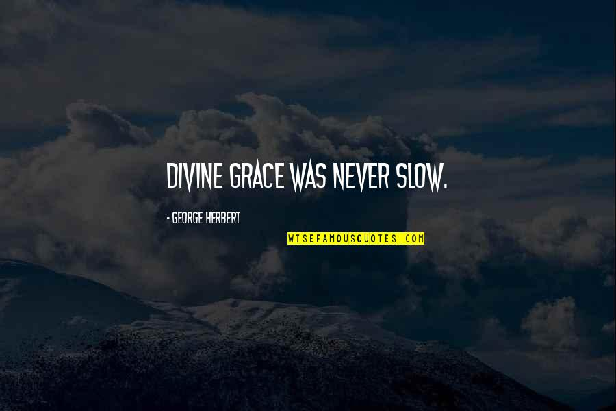 George Herbert Quotes By George Herbert: Divine grace was never slow.