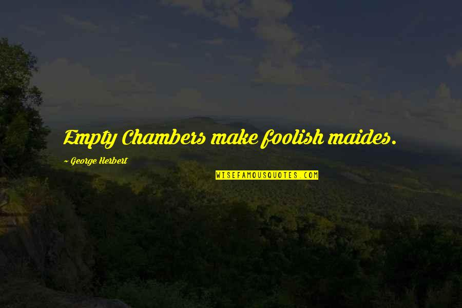 George Herbert Quotes By George Herbert: Empty Chambers make foolish maides.