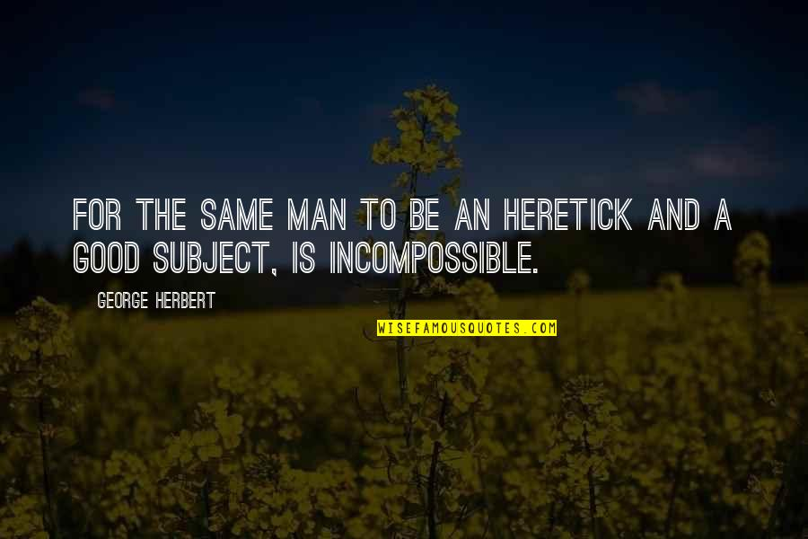 George Herbert Quotes By George Herbert: For the same man to be an heretick