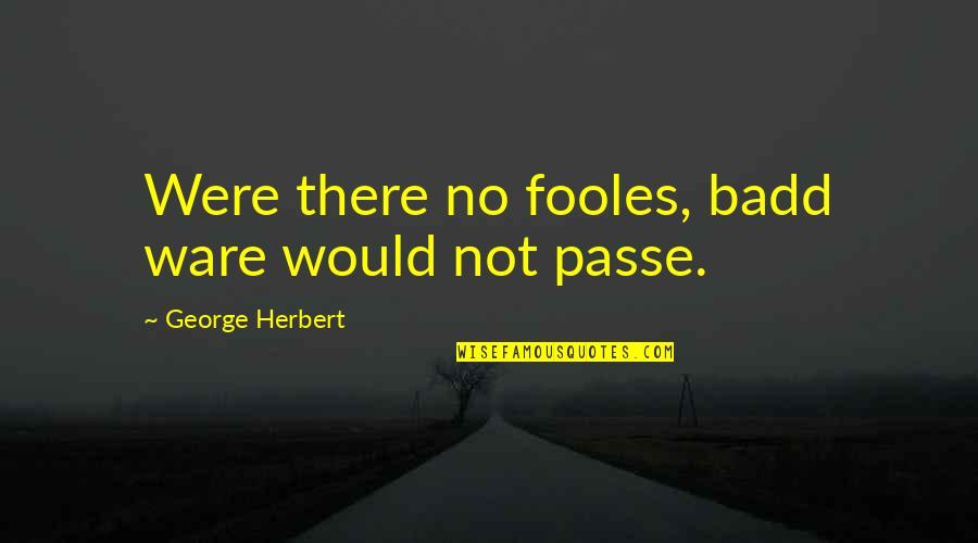George Herbert Quotes By George Herbert: Were there no fooles, badd ware would not