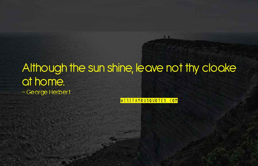 George Herbert Quotes By George Herbert: Although the sun shine, leave not thy cloake