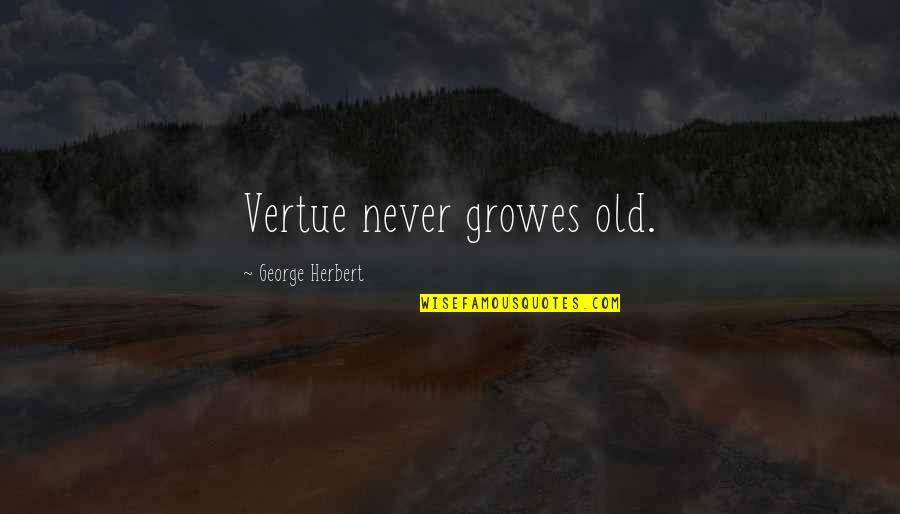 George Herbert Quotes By George Herbert: Vertue never growes old.