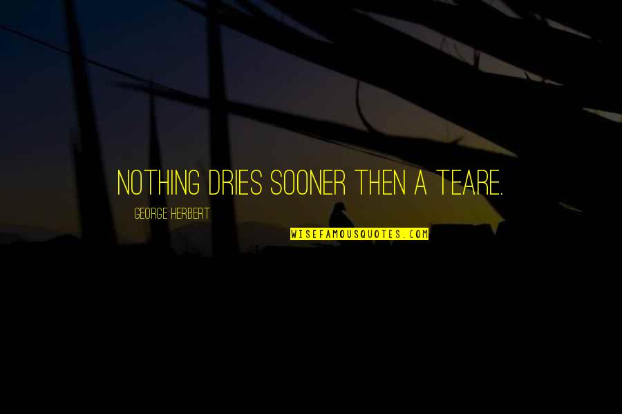 George Herbert Quotes By George Herbert: Nothing dries sooner then a teare.