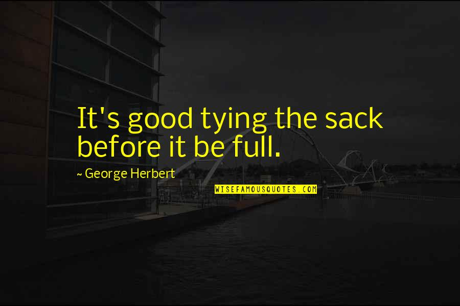 George Herbert Quotes By George Herbert: It's good tying the sack before it be