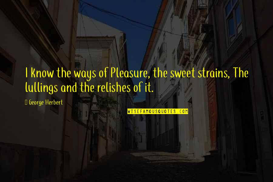 George Herbert Quotes By George Herbert: I know the ways of Pleasure, the sweet