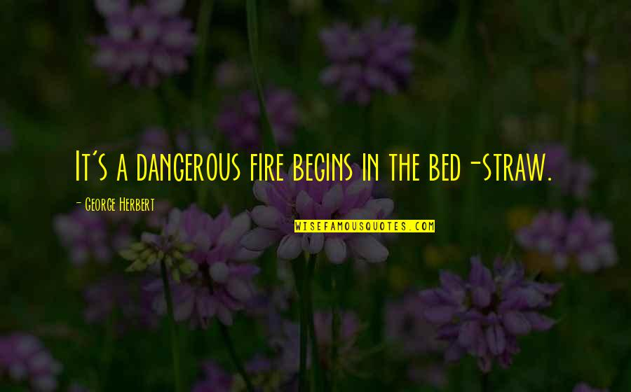 George Herbert Quotes By George Herbert: It's a dangerous fire begins in the bed-straw.