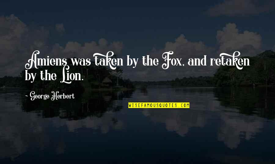 George Herbert Quotes By George Herbert: Amiens was taken by the Fox, and retaken