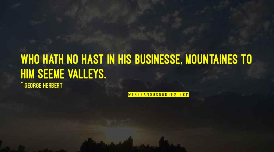 George Herbert Quotes By George Herbert: Who hath no hast in his businesse, mountaines