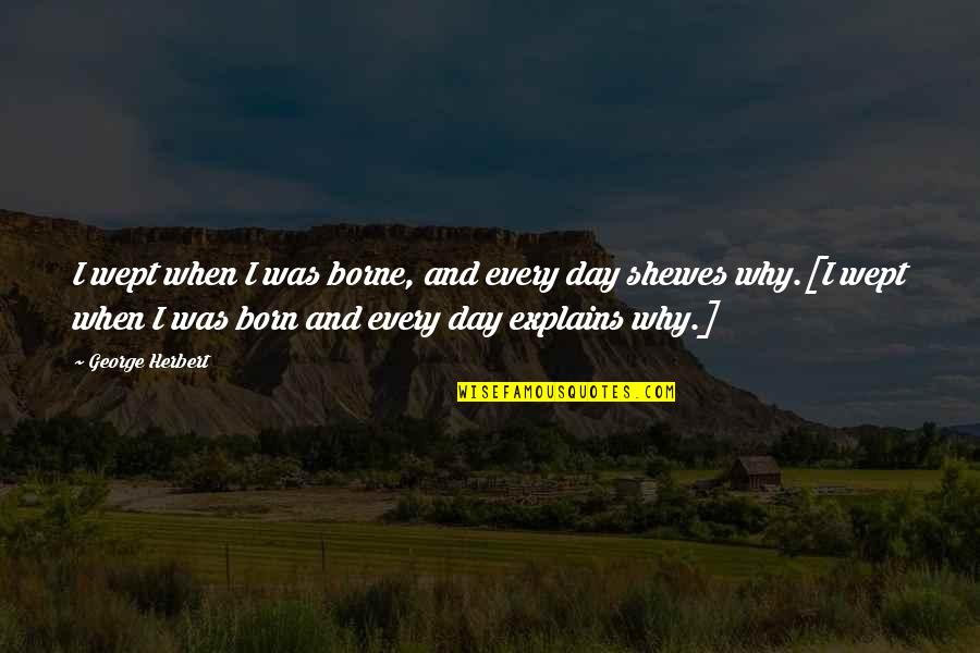 George Herbert Quotes By George Herbert: I wept when I was borne, and every