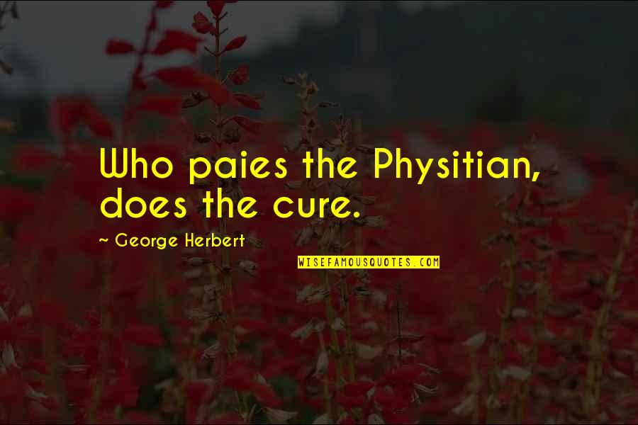 George Herbert Quotes By George Herbert: Who paies the Physitian, does the cure.